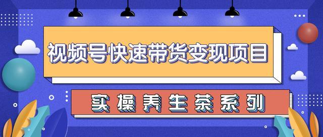 柚子视频号带货实操变现项目,零基础操作养生茶月入10000+【视频教程】